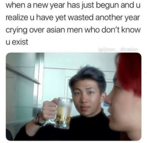 Asian, Crying, and Meme: when a new year has just begun and u  realize u have yet wasted another year  crying over asian men who don't know  u exist  gljoon ification kpopxhoe:  I'm becoming a meme account now. Y'all can still read my trash imagines though