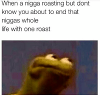 Mhhhhm: When a nigga roasting but dont  know you about to end that  niggas whole  life with one roast Mhhhhm