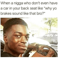 "Really bruh? 🤔😂: When a nigga who don't even have  a car in your back seat like ""why yo  brakes sound like that bro?"" Really bruh? 🤔😂"