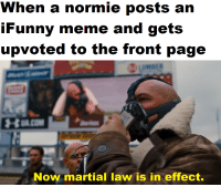 ifunny: When a normie posts an  iFunny meme and gets  upvoted to the front page  Now martial law is in effect.