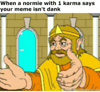 Normie: When a normie with 1 karma says  your meme isn't dank