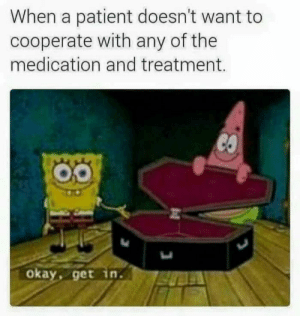 Okay, Patient, and Treatment: When a patient doesn't want to  cooperate with any of the  medication and treatment.  okay, get in.