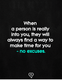 no excuses: When  a person is really  info you, they Will  always find a way fo  make fime for you  no excuses.