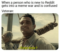 meme war: When a person who is new to Reddit  gets into a meme war and is confused  Veteran:  First time?