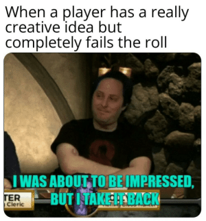 Memes, DnD, and Back: When a player has a really  creative idea but  completely fails the roll  IVİAS ABOUT.TO BEIM PRESSED.  BUT I TAKE IT BACK  TER  Cleric Critical role memes