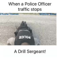 Police, Traffic, and Office: When a Police Officer  traffic stops  @Yusha  Thomas ice  Baker  A Drill Sergeant!