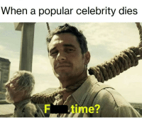 Time, Celebrity, and Comments: When a popular celebrity dies  F time? F to pay respects in the comments, bois.