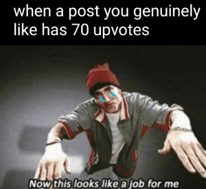 Me_irl: when a post you genuinely  like has 70 upvotes  Now this looks like a job for me Me_irl