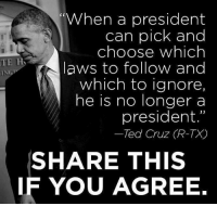 """He is a tyrant!: When a president  can pick and  choose which  TE H  laws to follow and  ING  which to ignore  he is no longer a  president.""""  Ted Cruz (R-TX  SHARE THIS  IF YOU AGREE. He is a tyrant!"""