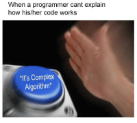 Complex, How, and Her: When a programmer cant explain  how his/her code works  It's Complex  Algorithm* Every programmer