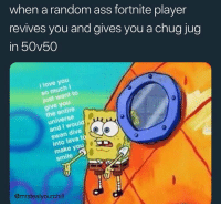 Ass, Love, and I Love You: when a random ass fortnite player  revives you and gives you a chug jug  in 50v50  i love you  so much I  just want to  give you  the entire  universe  and I would  swan dive  into lava t  make you  smile  @mrstealyourchill Fortnite been making me mad lately ... 😡