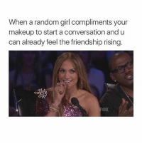 Girl Memes, Friendship, and Oculus: When a random girl compliments your  makeup to start a conversation and u  can already feel the friendship rising. watching oculus