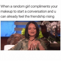 Funny, Makeup, and Memes: When a random girl compliments your  makeup to start a conversation and u  can already feel the friendship rising SarcasmOnly