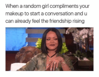 Love, Makeup, and Memes: When a random girl compliments your  makeup to start a conversation and u  can already feel the friendship rising Love u 💋 Follow @sassy__bitch69 @sassy__bitch69 @sassy__bitch69 @sassy__bitch69