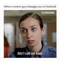 random guy: When a random guy messages you on Facebook  FB OITNB MEMES  Don't call me babe.