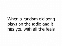 Memes, Radio, and Old: When a random old song  plays on the radio and it  hits you with all the feels What song does that to You?