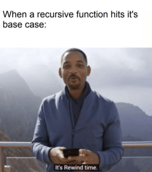 Miss me with that overflow: When a recursive function hits it's  base case:  It's Rewind time. Miss me with that overflow