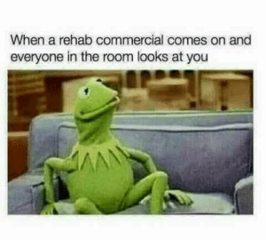 Rehab, You, and Commercial: When a rehab commercial comes on and  everyone in the room looks at you Rehab commercials