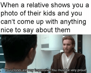Kids, Proud, and Nice: When a relative shows you a  photo of their kids and you  can't come up with anything  nice to say about them  Your clones are very impressive. You must be very proud.