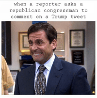 Memes, Trump, and Asks: when a reporter asks a  republican congressman to  comment on a Trump tweet Hahahaha