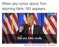 - Jordan: When a  rumor about Tom  rejoining blink-182 appears.  TODAY  USAT  NETWORK  You are fake news.  Blink-182 Memes: Jordan - Jordan