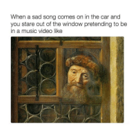 Music, Video, and Classical Art: When a sad song comes on in the car and  you stare out of the window pretending to be  in a music video like Been there done that