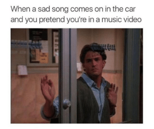 Pretender: When a sad song comes on in the car  and you pretend you're in a music videdo
