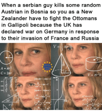 La primera guerra mundial en una imagen: When a serbian guy kills some random  Austrian in Bosnia so you as a New  Zealander have to fight the Ottomans  in Gallipoli because the UK has  declared war on Germany in response  to their invasion of F  rance and Russia  UROP  HEHES  tan (6)  10  30° 45 60°  sin xdx-coSx+C  cos  cos χ  2  3  ax  sin χ  dx La primera guerra mundial en una imagen