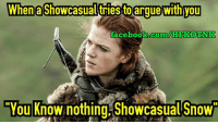 When a Showcasualtriesto argue with you  facebook.com/MHI KOTNK  CYou Know nothing Showcasual Snow Jon Snow STILL know Nothin'?!?!  Idjit.~Havoc