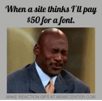 You know it's true...: When a site thinks pay  $50for font.  MAKE REACTION GIFS AT MEMECENTER COM You know it's true...
