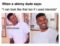 """Gym, Wot, and Steroids: When a skinny dude says:  """"I can look like that too if i used steroids  Them Gainz Official You wot m8? @themgainz_official"""