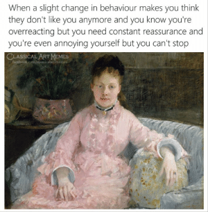 Makes You Think: When a slight change in behaviour makes you think  they don't like you anymore and you know you're  overreacting but you need constant reassurance and  you're even annoying yourself but you can't stop  CLASSICAL ART MEMES  facebook.com/classicalartmemes