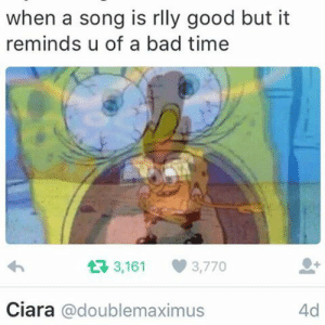 mushroomaximus:  This tweet is killing me : when a song is rlly good but it  reminds u of a bad time  L7 3,161  3,770  Ciara @doublemaximus  4d mushroomaximus:  This tweet is killing me