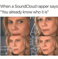 """A who what now ???: When a SoundCloud rapper says  """"You already know who it is""""  2  cos s  tan  2s  y=ax) +b  2a A who what now ???"""