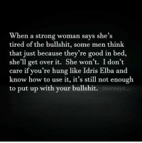 Memes, A Strong Woman, and 🤖: When a strong woman says she's  tired of the bullshit, some men think  that just because they're good in bed,  she'll get over it. She won't  I don't  care if you're hung like Idris Elba and  know how to use it, it's still not enough  to put up with your bullshit.  Journeys... 💯