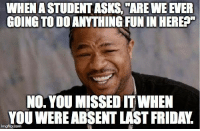 "Friday, Tumblr, and Http: WHEN A STUDENT ASKS,""ARE WE EVER  GOING TO DO ANYTHING FUN IN HEREA""  NO. YOU MISSED IT WHEN  YOU WEREABSENT LAST FRIDAY. @studentlifeproblems"