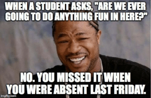 """studentlifeproblems:  If you are a student Follow @studentlifeproblems: WHEN A STUDENT ASKS,""""ARE WE EVER  GOING TO DO ANYTHING FUN IN HEREA""""  NO. YOU MISSED IT WHEN  YOU WEREABSENT LAST FRIDAY. studentlifeproblems:  If you are a student Follow @studentlifeproblems"""