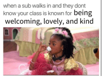 Sad, Class, and The Original: when a sub walks in and they dont  know your class is known for being  welcoming, lovely, and kind  1t <p>I made a better version because the original made me a little sad</p>