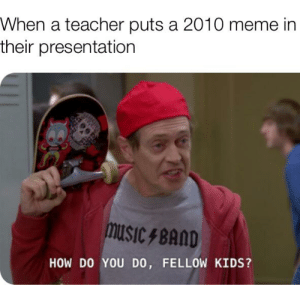 Fuckin minion memes: When a teacher puts a 2010 meme in  their presentation  music 4 BAND  HOW DO YOU DO, FELLOW KIDS? Fuckin minion memes