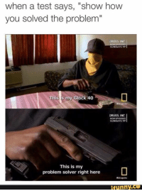 """Drugs, Test, and Sunday: when a test says, """"show how  you solved the problem""""  DRUGS INC  SUNDAYS 9P  This is my Glock 40  DRUGS, INC  NEWEPISODES  SUNDAYS 9P  This is my  problem solver right here  Ndrugsinc  funny"""