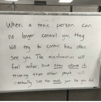 Memes, Patient, and Corruption: When a toxic person  can  longer control you, the  Will try to control how others  see you. The  misintommation will  feel uncan, but stay above  it  trusting that other people will  eventually see the truth, just hke you did, Sometimes the best response is to say nothing at all. At first, the toxic person will think they have won; since they lied and corrupted the minds of others to their advantage. Be patient. They will show their true colors and expose themselves in due time. Real recognize real. dailywisdom realtalk quotestoliveby