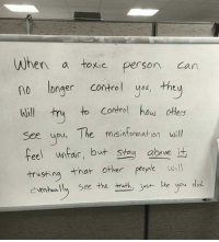 When a toxic person can  no longer control you, they  Will try to control how others  see you. The misinformation will  feel untar, but stay  abwe it  trusting  that other people  will  eventually see the truth, just like you did. You can fool others even yourself but not YHWH......remember that you lying snakes.