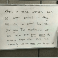 Memes, Control, and Karma: When a toxic person can  no longer control you, they  to control how others  Will  try  see you. The misinformation will  feel unfair, but stay abve  it  trusting that other people  will  eventually see the truth, just like you did Eventually, their negative vibes come full circle. It's a universal law; karma. Inspired by my friend Paul @paulgardinermma markiron
