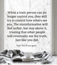"Control, Truth, and How: When a toxic person can no  longer control you, they will  try to control how others see  you. The misinformation will  feel unfair, but stay above it,  trusting that other people  will eventually see the truth,  just like you did  Type ""Yes' if you agree.  feLearnedFeelings Pass it on...."