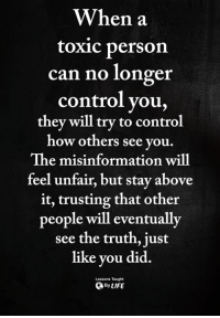 Memes, Control, and Truth: When a  toxic person  can no longer  control you,  they will try to control  ow others see you  The misinformation will  feel unfair, but stay above  it, trusting that other  people will eventually  see the truth, just  like you did.  ByLIFE  Lessons Taught <3