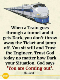 <3: When a Train goes  through a tunnel and it  gets Dark, you don't throw  away the Ticket and jump  off. You sit still and Trust  the Engineer. Trust God  today no matter how Dark  your Situation. God says  You are Coming out'.  Amen  BHBK <3