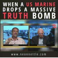 Powerful words.: WHEN A  US MARINE  DROPS A MASSIVE  TRUTH  BOMB  LONDON  WASHINGTON  w w w. n e o n n e ttle .co m Powerful words.