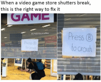 Meme, Memes, and Break: When a video game store shutters break,  this is the right way to fix it  GAME  PolarSaurusRex  ress B  to crou 10-10 creativity points awarded 💯 Follow me for more (@PolarSaurusRex) (ps I made this meme last year but remaking it now with a better font and smaller watermark)