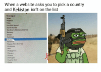 When a website asks you to pick a country  and Kekistan isn't on the list  Nica  Niue  orth Korea  Northern Ma  a Islan  Norway  pakistan  Panama  Papua New Guinea  Paraguay  Peru  Philippine  tcairn  Poland  Qatar