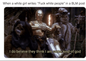 """White guilt: When a white girl writes: """"Fuck white people"""" in a BLM post  I do believe they think I am some kind of god White guilt"""
